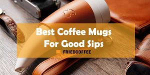 Best Coffee Mugs For Serious Home Sippers