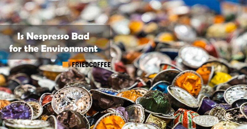 Is Nespresso Bad for the environment